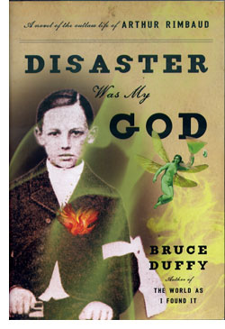 Disaster was My God: A Novel of the Outlaw Life of Arthur Rimbaud, by Bruce Duffy